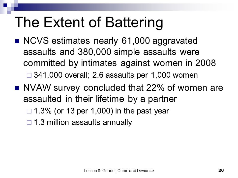 Lesson 8: Gender, Crime and Deviance26 The Extent of Battering NCVS estimates nearly 61,000 aggravated assaults and 380,000 simple assaults were committed by intimates against women in 2008  341,000 overall; 2.6 assaults per 1,000 women NVAW survey concluded that 22% of women are assaulted in their lifetime by a partner  1.3% (or 13 per 1,000) in the past year  1.3 million assaults annually