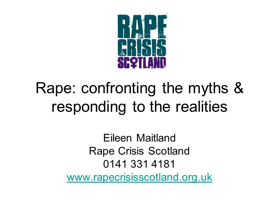 Intro to Rape Crisis Scotland Established 2003 as national office for rape crisis movement in Scotland Works to: raise awareness of sexual violence; improve services for women experiencing such violence; support work of local centres 13 member rape crisis services operating across Scotland Launched national rape crisis helpline in October 2007 to offer initial support, info and signposting to anyone affected by sexual violence; open daily 6pm - midnight