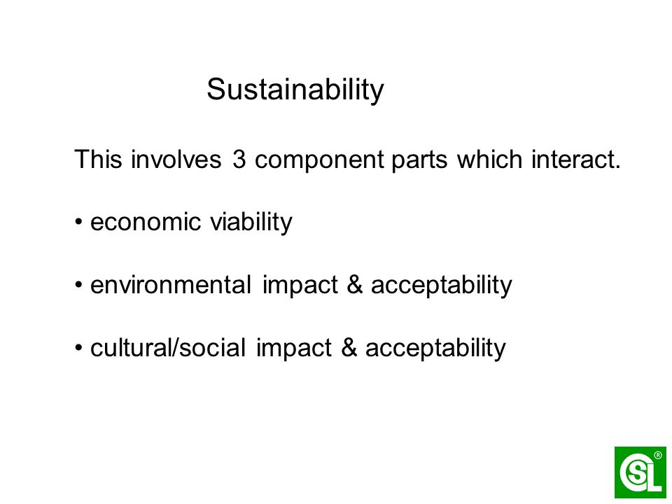 Sustainability This involves 3 component parts which interact. economic viability environmental impact & acceptability cultural/social impact & accept