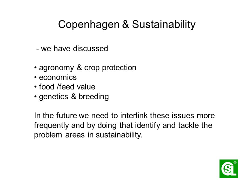 Copenhagen & Sustainability - we have discussed agronomy & crop protection economics food /feed value genetics & breeding In the future we need to interlink these issues more frequently and by doing that identify and tackle the problem areas in sustainability.
