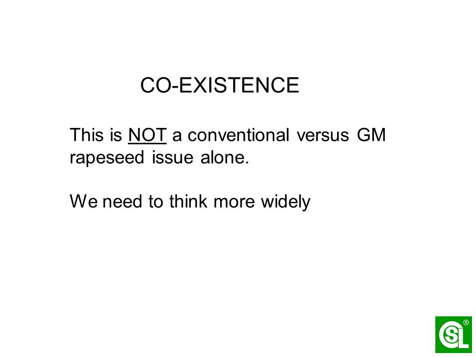 CO-EXISTENCE This is NOT a conventional versus GM rapeseed issue alone. We need to think more widely
