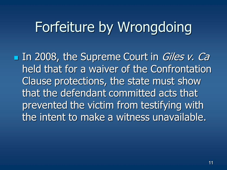 11 Forfeiture by Wrongdoing In 2008, the Supreme Court in Giles v. Ca held that for a waiver of the Confrontation Clause protections, the state must s
