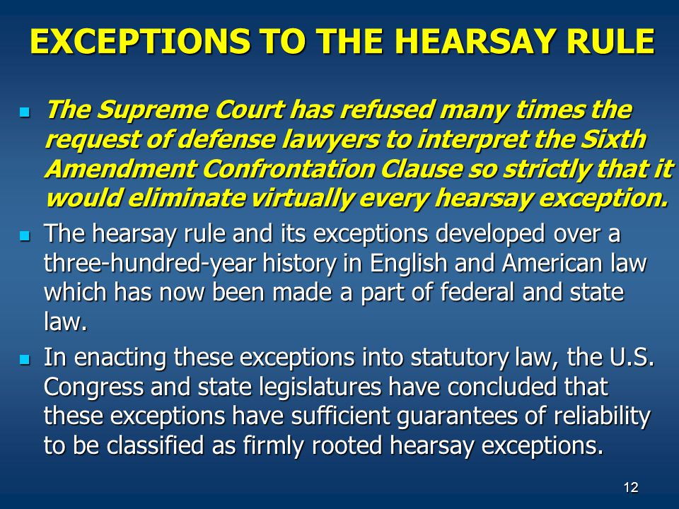 12 EXCEPTIONS TO THE HEARSAY RULE The Supreme Court has refused many times the request of defense lawyers to interpret the Sixth Amendment Confrontati
