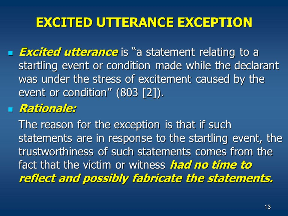 """13 EXCITED UTTERANCE EXCEPTION Excited utterance is """"a statement relating to a startling event or condition made while the declarant was under the str"""