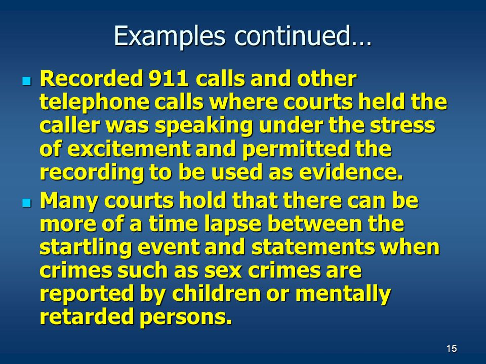 15 Examples continued… Recorded 911 calls and other telephone calls where courts held the caller was speaking under the stress of excitement and permi