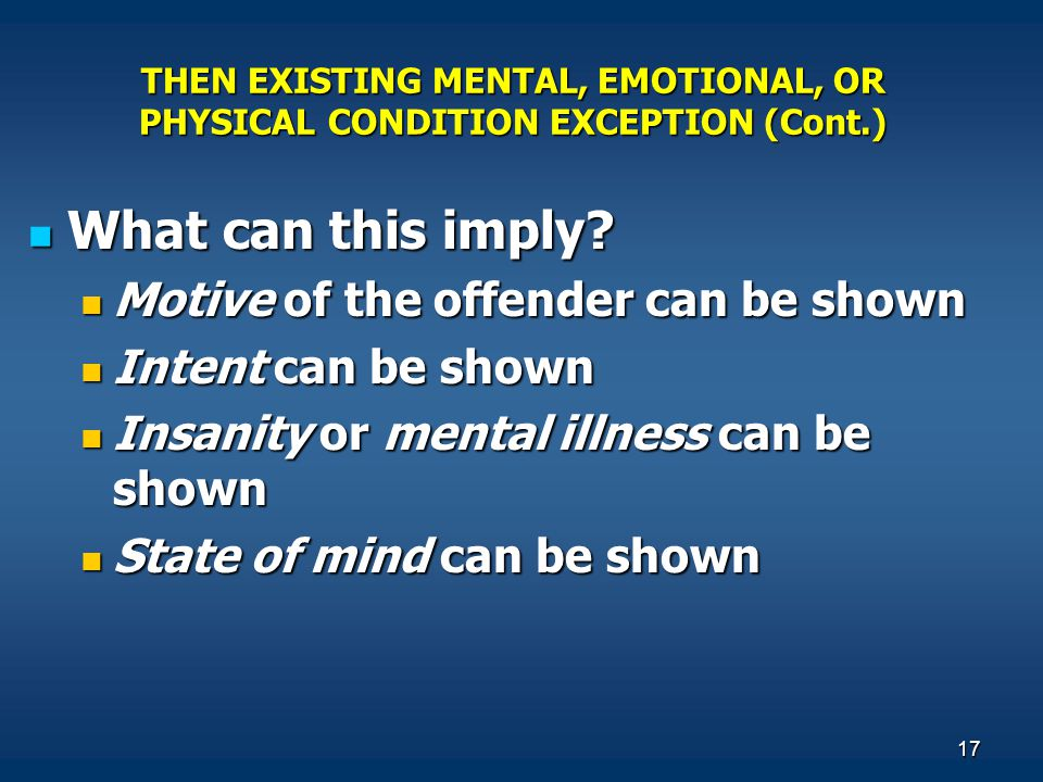 17 THEN EXISTING MENTAL, EMOTIONAL, OR PHYSICAL CONDITION EXCEPTION (Cont.) What can this imply? What can this imply? Motive of the offender can be sh