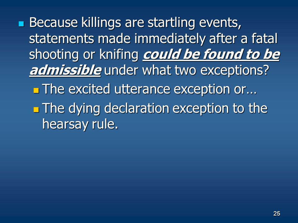 25 Because killings are startling events, statements made immediately after a fatal shooting or knifing could be found to be admissible under what two