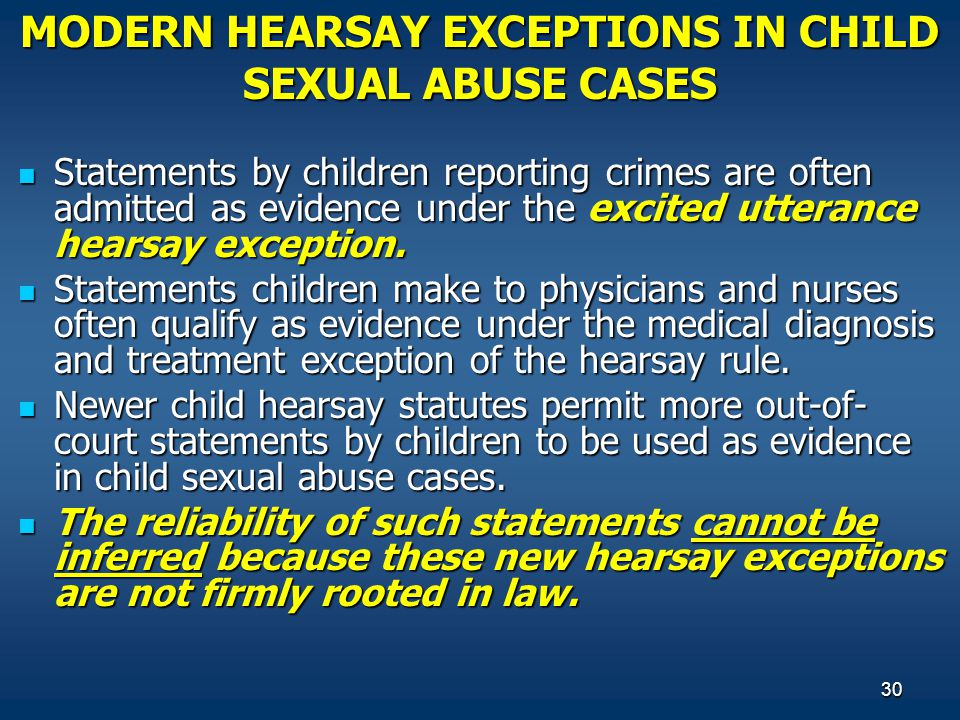30 MODERN HEARSAY EXCEPTIONS IN CHILD SEXUAL ABUSE CASES Statements by children reporting crimes are often admitted as evidence under the excited utte