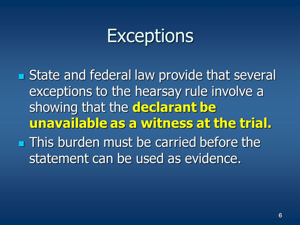 6 Exceptions State and federal law provide that several exceptions to the hearsay rule involve a showing that the declarant be unavailable as a witnes