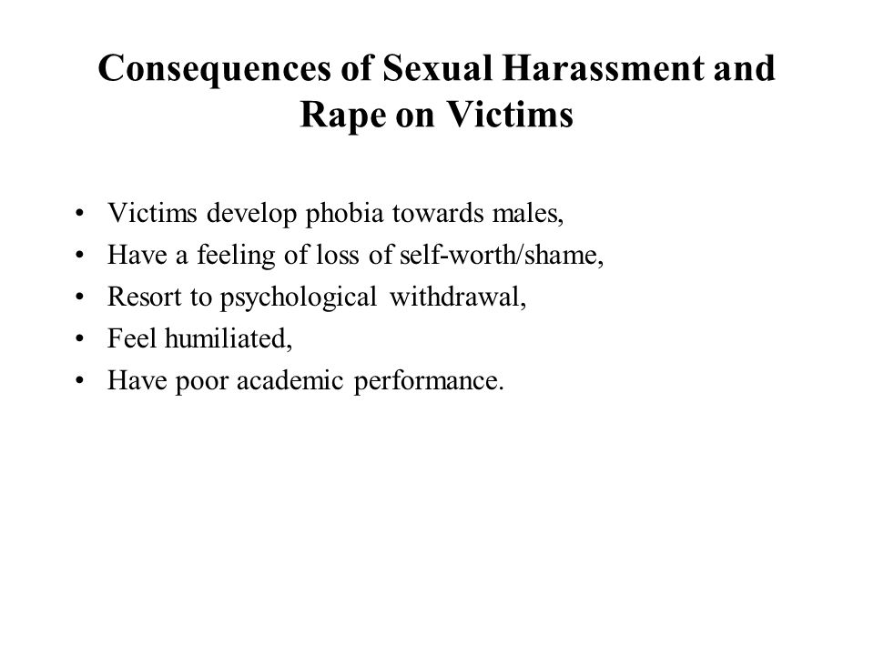 Consequences of Sexual Harassment and Rape on Victims Victims develop phobia towards males, Have a feeling of loss of self-worth/shame, Resort to psychological withdrawal, Feel humiliated, Have poor academic performance.
