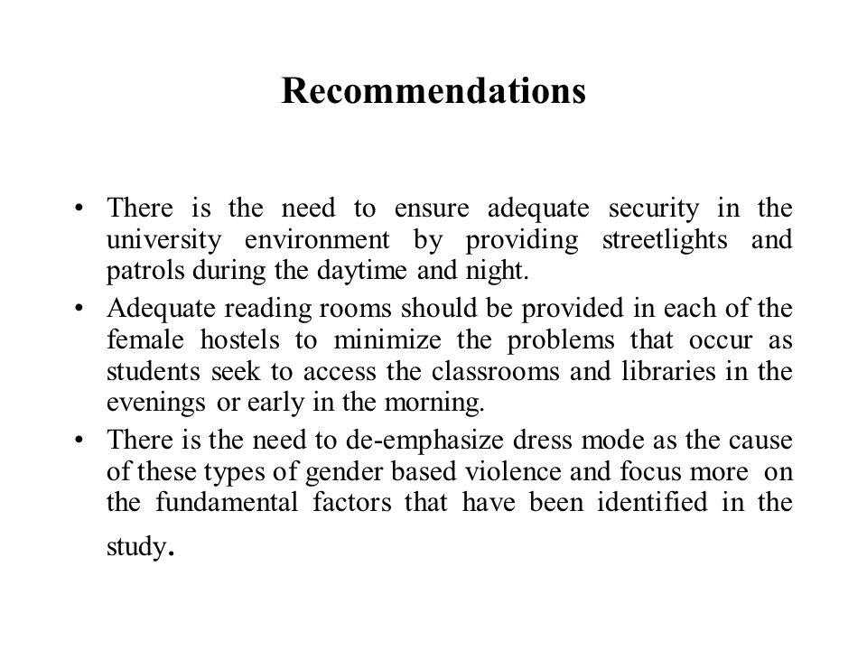 Recommendations There is the need to ensure adequate security in the university environment by providing streetlights and patrols during the daytime and night.