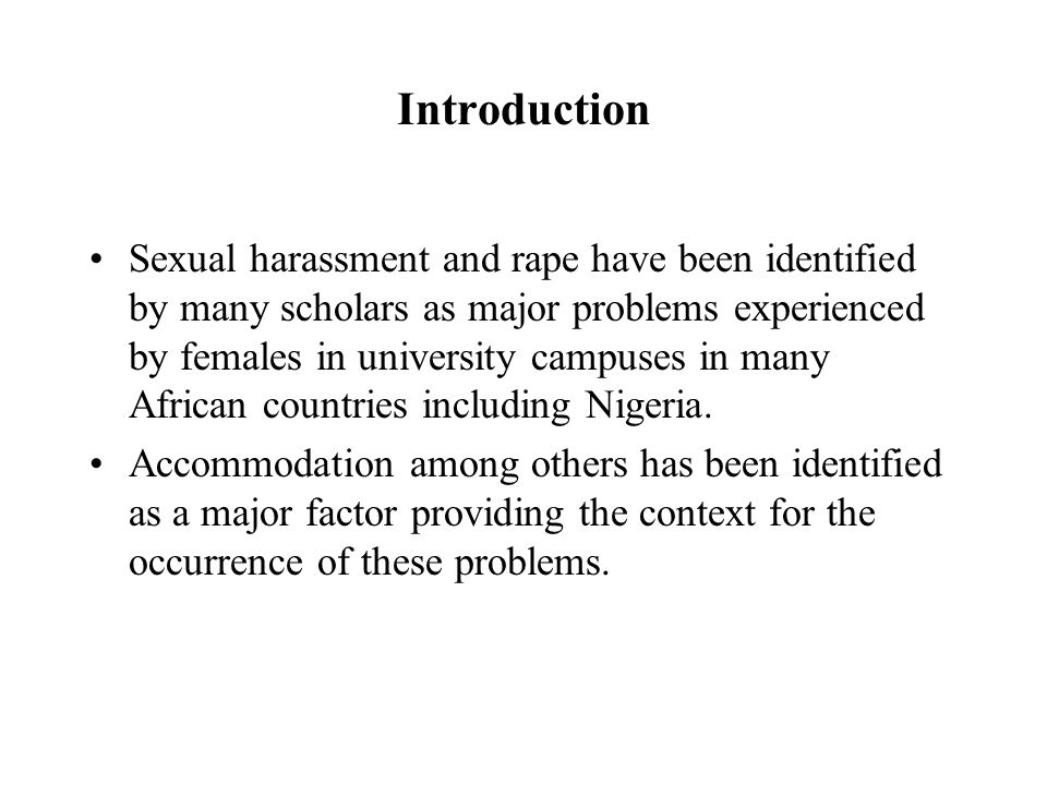 Introduction Sexual harassment and rape have been identified by many scholars as major problems experienced by females in university campuses in many African countries including Nigeria.