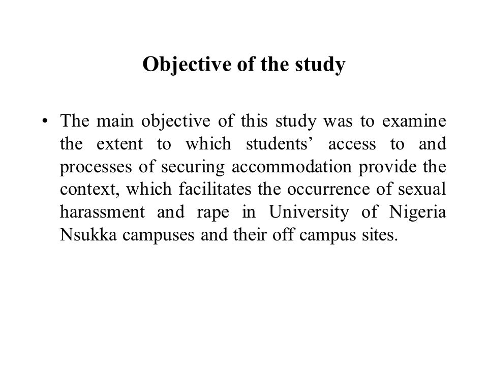 Objective of the study The main objective of this study was to examine the extent to which students' access to and processes of securing accommodation provide the context, which facilitates the occurrence of sexual harassment and rape in University of Nigeria Nsukka campuses and their off campus sites.
