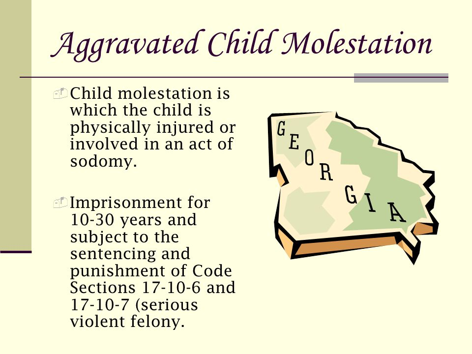Aggravated Child Molestation  Child molestation is which the child is physically injured or involved in an act of sodomy.
