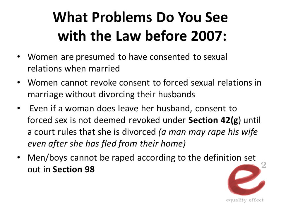 What Problems Do You See with the Law before 2007: Women are presumed to have consented to sexual relations when married Women cannot revoke consent t