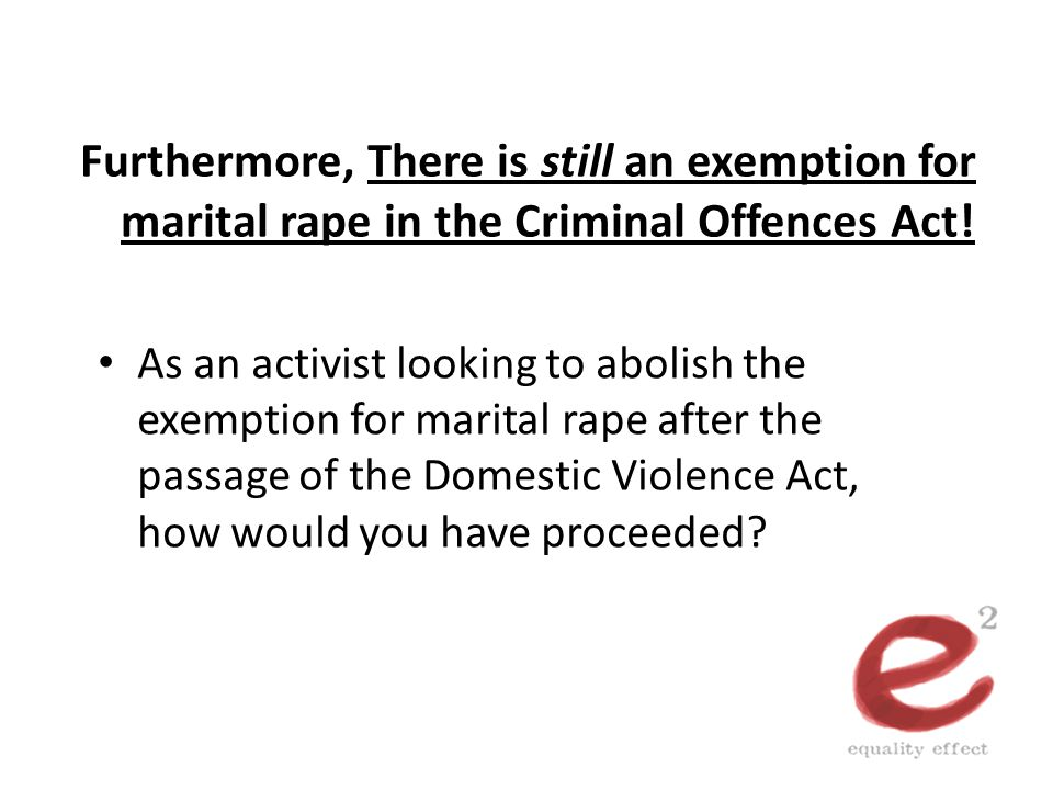 Furthermore, There is still an exemption for marital rape in the Criminal Offences Act! As an activist looking to abolish the exemption for marital ra