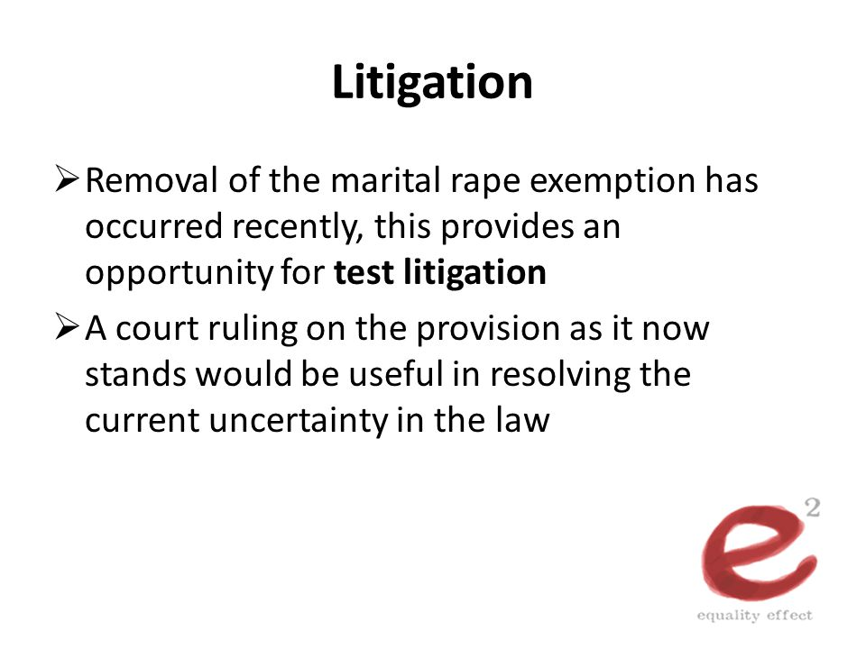 Litigation  Removal of the marital rape exemption has occurred recently, this provides an opportunity for test litigation  A court ruling on the pro