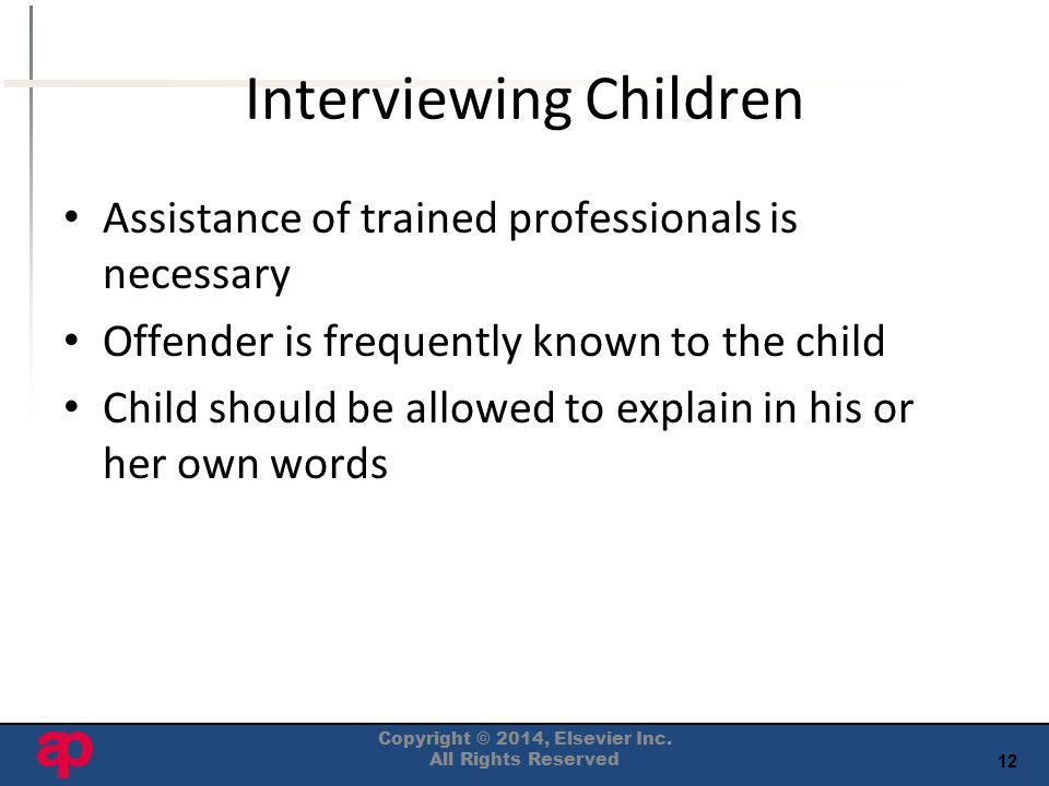 12 Interviewing Children Assistance of trained professionals is necessary Offender is frequently known to the child Child should be allowed to explain