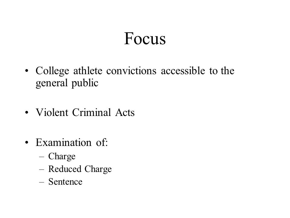 Focus College athlete convictions accessible to the general public Violent Criminal Acts Examination of: –Charge –Reduced Charge –Sentence