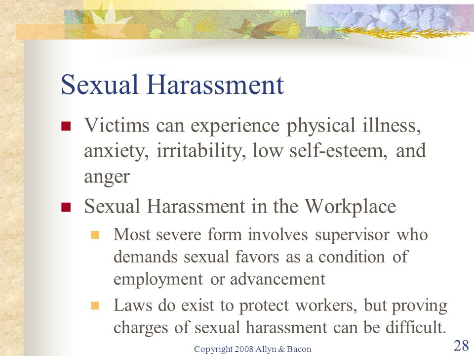 Copyright 2008 Allyn & Bacon 28 Sexual Harassment Victims can experience physical illness, anxiety, irritability, low self-esteem, and anger Sexual Harassment in the Workplace Most severe form involves supervisor who demands sexual favors as a condition of employment or advancement Laws do exist to protect workers, but proving charges of sexual harassment can be difficult.