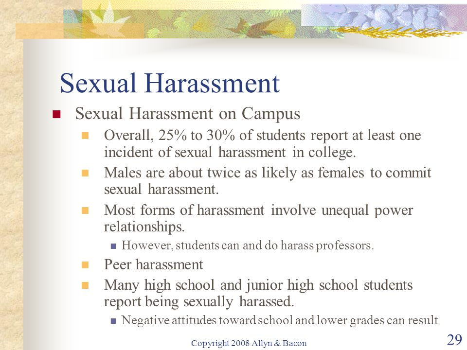 Copyright 2008 Allyn & Bacon 29 Sexual Harassment Sexual Harassment on Campus Overall, 25% to 30% of students report at least one incident of sexual harassment in college.
