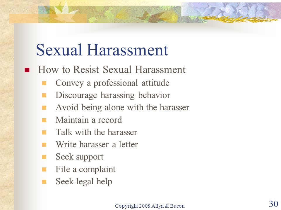 Copyright 2008 Allyn & Bacon 30 Sexual Harassment How to Resist Sexual Harassment Convey a professional attitude Discourage harassing behavior Avoid being alone with the harasser Maintain a record Talk with the harasser Write harasser a letter Seek support File a complaint Seek legal help