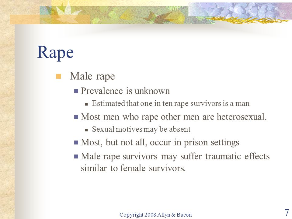 Copyright 2008 Allyn & Bacon 7 Rape Male rape Prevalence is unknown Estimated that one in ten rape survivors is a man Most men who rape other men are heterosexual.