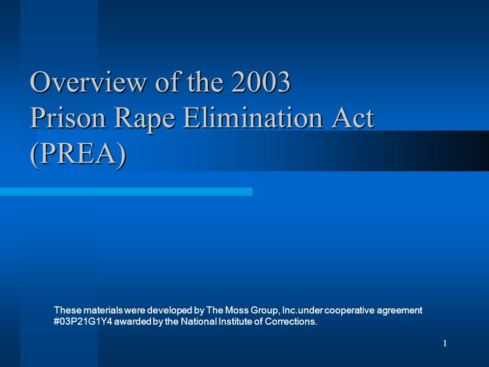 1 Overview of the 2003 Prison Rape Elimination Act (PREA) These materials were developed by The Moss Group, Inc.under cooperative agreement #03P21G1Y4 awarded by the National Institute of Corrections.