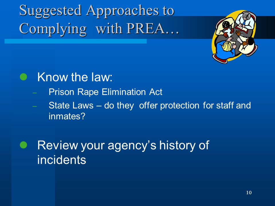 10 Suggested Approaches to Complying with PREA… Know the law: – Prison Rape Elimination Act – State Laws – do they offer protection for staff and inmates.