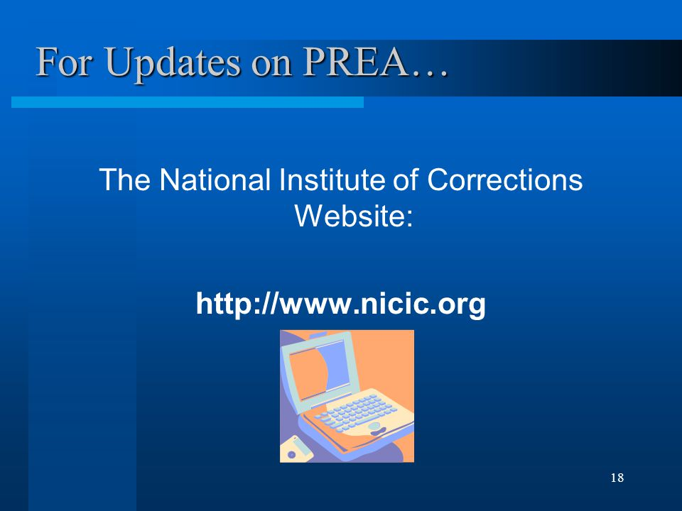 18 For Updates on PREA… The National Institute of Corrections Website: http://www.nicic.org