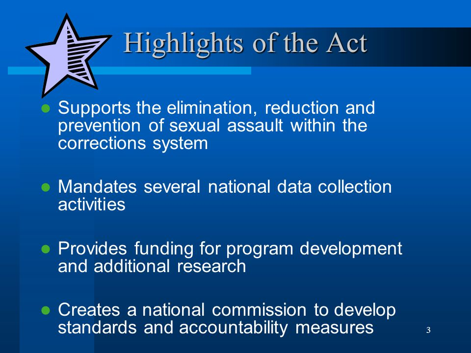 3 Highlights of the Act Highlights of the Act Supports the elimination, reduction and prevention of sexual assault within the corrections system Mandates several national data collection activities Provides funding for program development and additional research Creates a national commission to develop standards and accountability measures