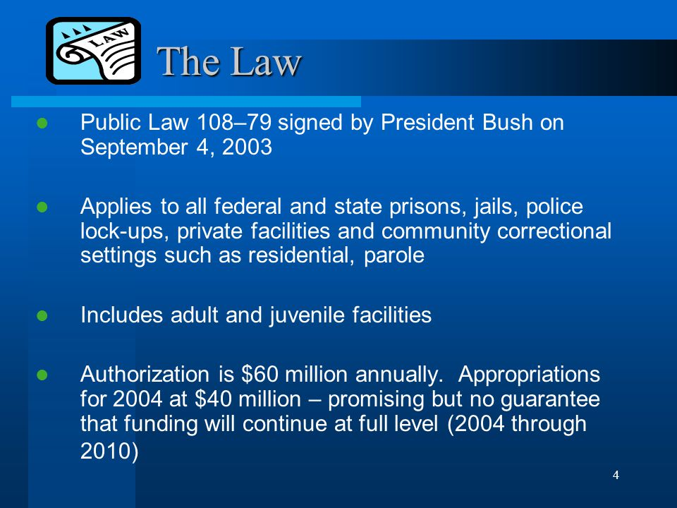 4 The Law The Law Public Law 108–79 signed by President Bush on September 4, 2003 Applies to all federal and state prisons, jails, police lock-ups, private facilities and community correctional settings such as residential, parole Includes adult and juvenile facilities Authorization is $60 million annually.