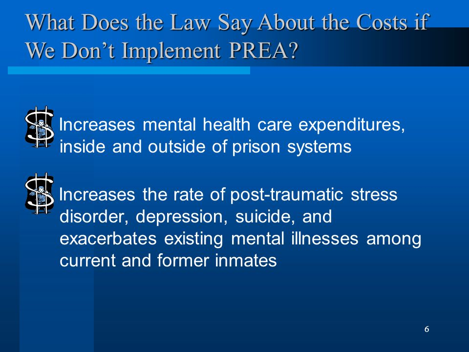 6. Increases mental health care expenditures, inside and outside of prison systems Increases the rate of post-traumatic stress disorder, depression, s