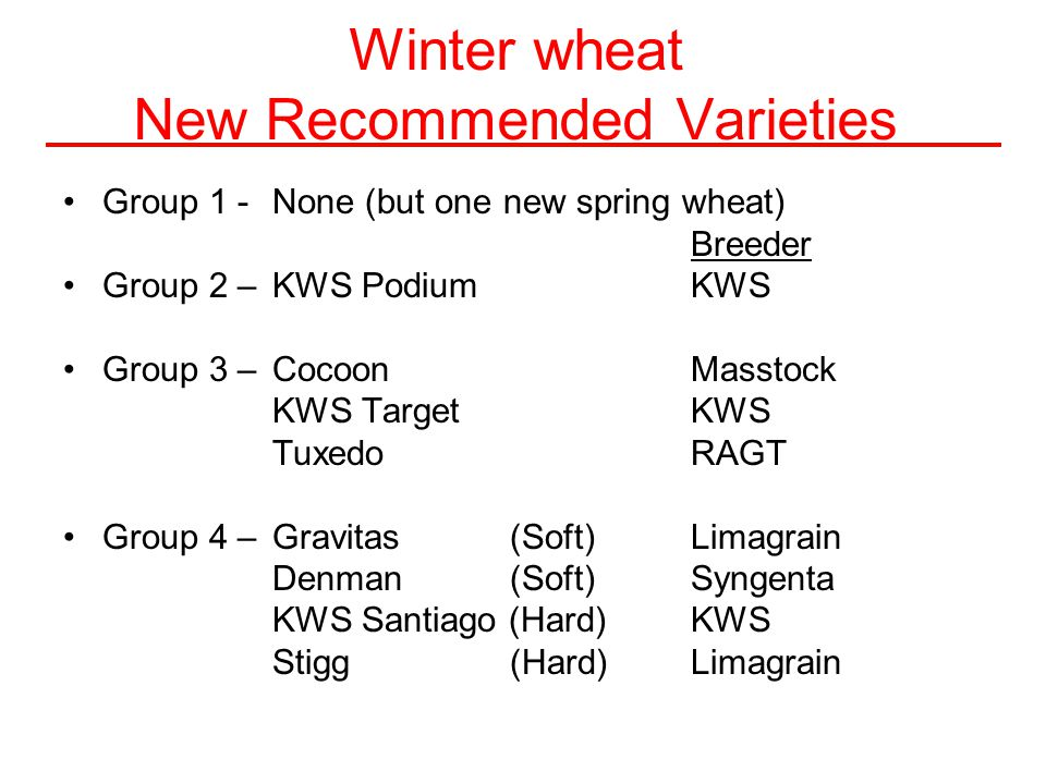 Winter wheat New Recommended Varieties Group 1 - None (but one new spring wheat) Breeder Group 2 –KWS PodiumKWS Group 3 – CocoonMasstock KWS TargetKWS TuxedoRAGT Group 4 – Gravitas (Soft)Limagrain Denman (Soft)Syngenta KWS Santiago (Hard)KWS Stigg (Hard)Limagrain