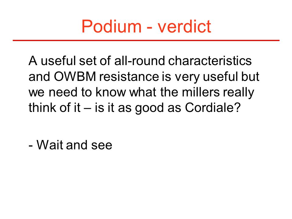 Podium - verdict A useful set of all-round characteristics and OWBM resistance is very useful but we need to know what the millers really think of it – is it as good as Cordiale.