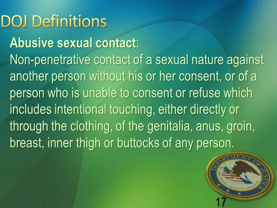 17 Abusive sexual contact : Non-penetrative contact of a sexual nature against another person without his or her consent, or of a person who is unable