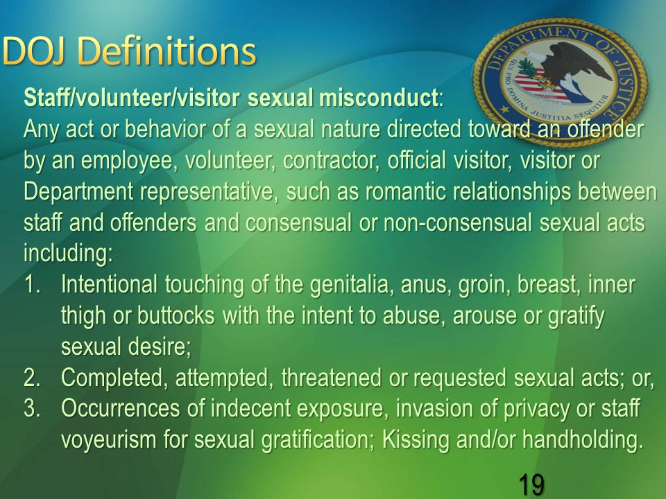 19 Staff/volunteer/visitor sexual misconduct : Any act or behavior of a sexual nature directed toward an offender by an employee, volunteer, contracto