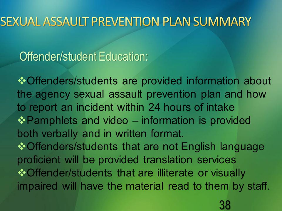 38   Offenders/students are provided information about the agency sexual assault prevention plan and how to report an incident within 24 hours of in
