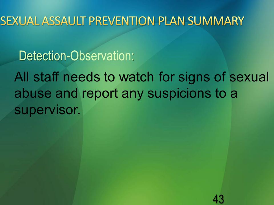 43 All staff needs to watch for signs of sexual abuse and report any suspicions to a supervisor. Detection-: Detection-Observation: