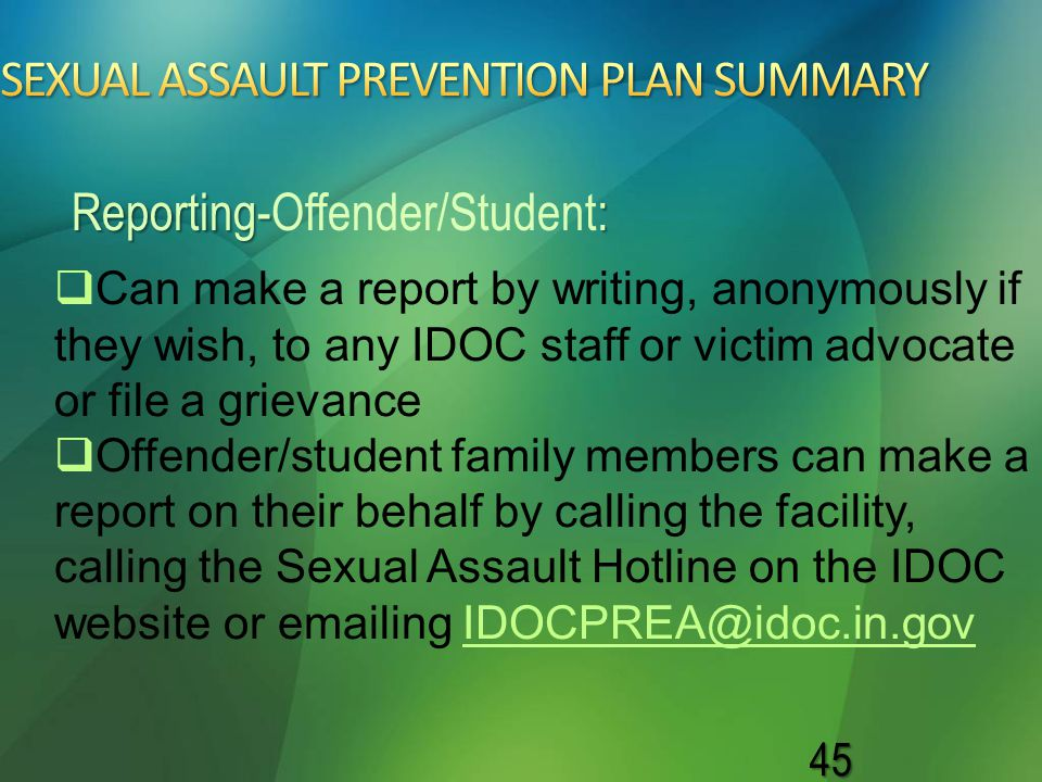 45   Can make a report by writing, anonymously if they wish, to any IDOC staff or victim advocate or file a grievance   Offender/student family me
