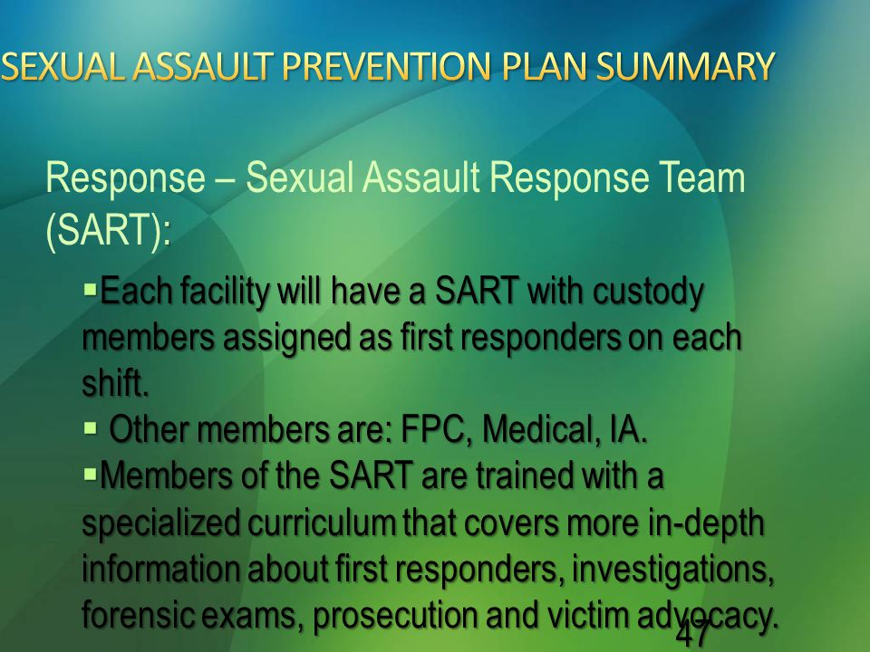 47  Each facility will have a SART with custody members assigned as first responders on each shift.  Other members are: FPC, Medical, IA.  Members