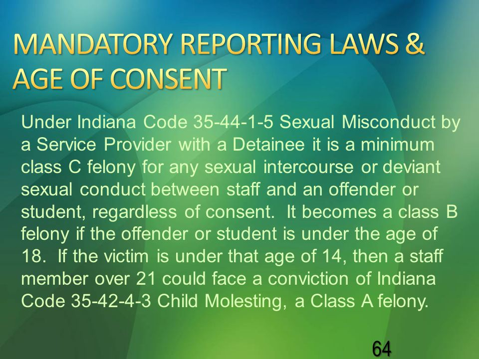 64 Under Indiana Code 35-44-1-5 Sexual Misconduct by a Service Provider with a Detainee it is a minimum class C felony for any sexual intercourse or d