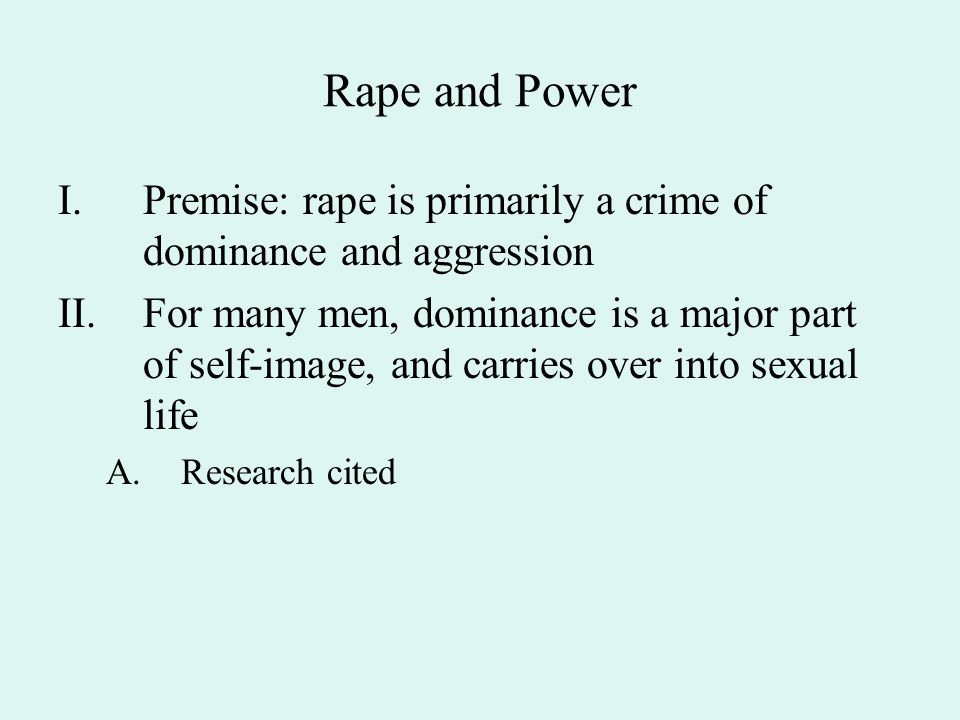 Rape and Power I.Premise: rape is primarily a crime of dominance and aggression II.For many men, dominance is a major part of self-image, and carries