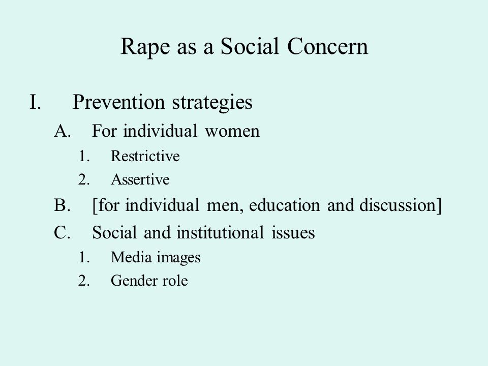 Rape as a Social Concern I.Prevention strategies A.For individual women 1.Restrictive 2.Assertive B.[for individual men, education and discussion] C.S