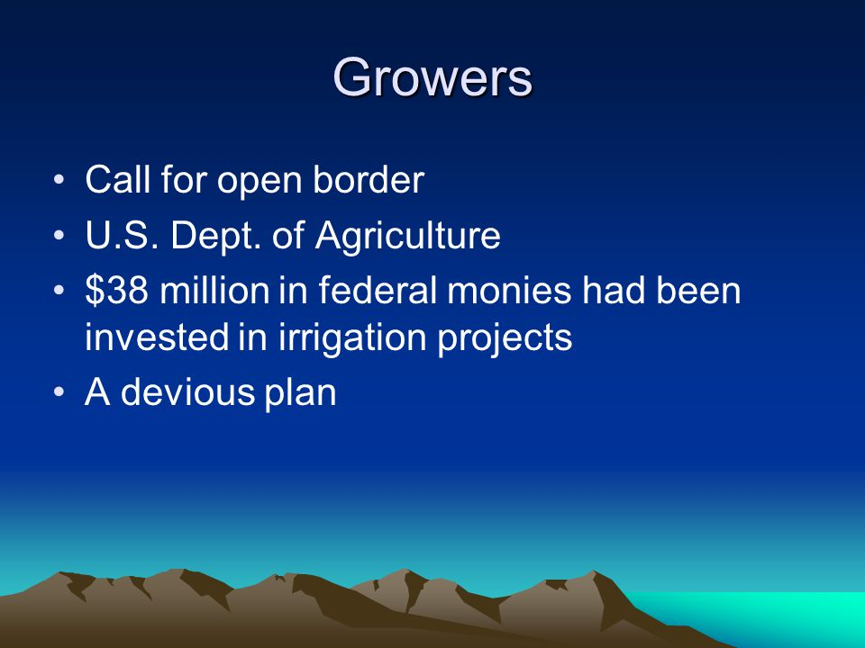 Growers Call for open border U.S. Dept. of Agriculture $38 million in federal monies had been invested in irrigation projects A devious plan