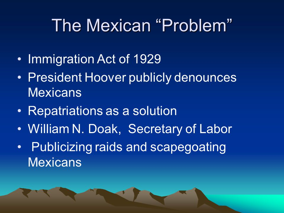 The Mexican Problem Immigration Act of 1929 President Hoover publicly denounces Mexicans Repatriations as a solution William N.