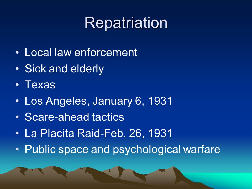 Repatriation Local law enforcement Sick and elderly Texas Los Angeles, January 6, 1931 Scare-ahead tactics La Placita Raid-Feb. 26, 1931 Public space