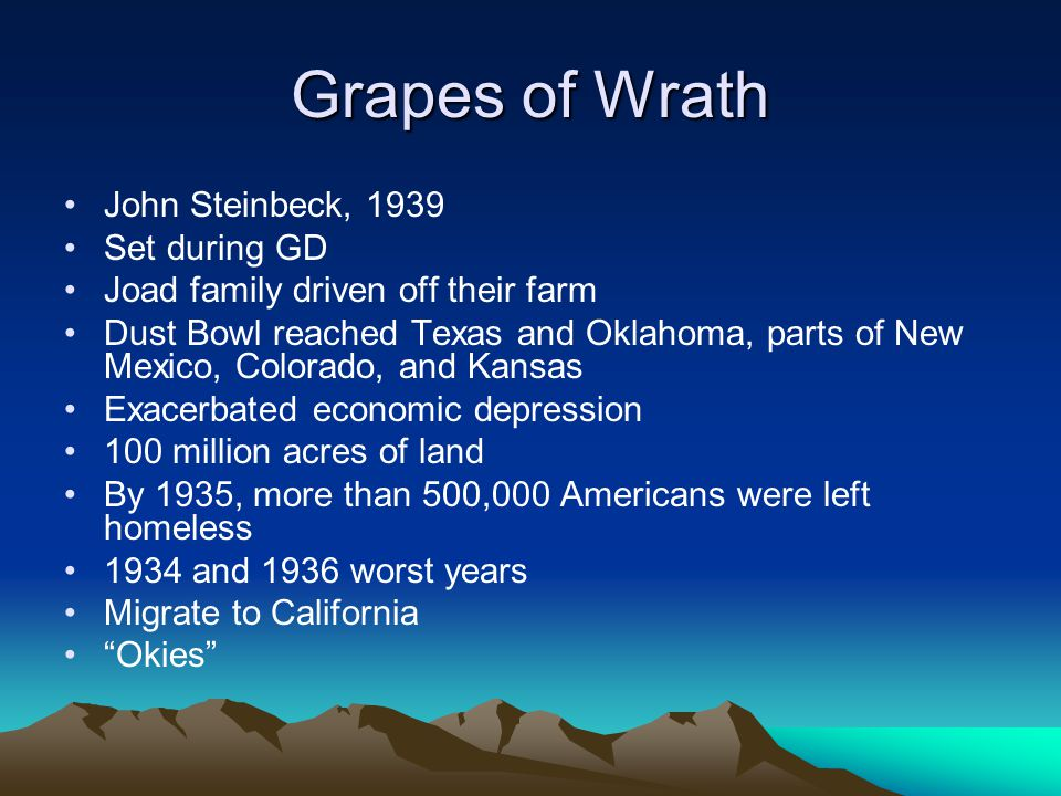 Grapes of Wrath John Steinbeck, 1939 Set during GD Joad family driven off their farm Dust Bowl reached Texas and Oklahoma, parts of New Mexico, Colorado, and Kansas Exacerbated economic depression 100 million acres of land By 1935, more than 500,000 Americans were left homeless 1934 and 1936 worst years Migrate to California Okies