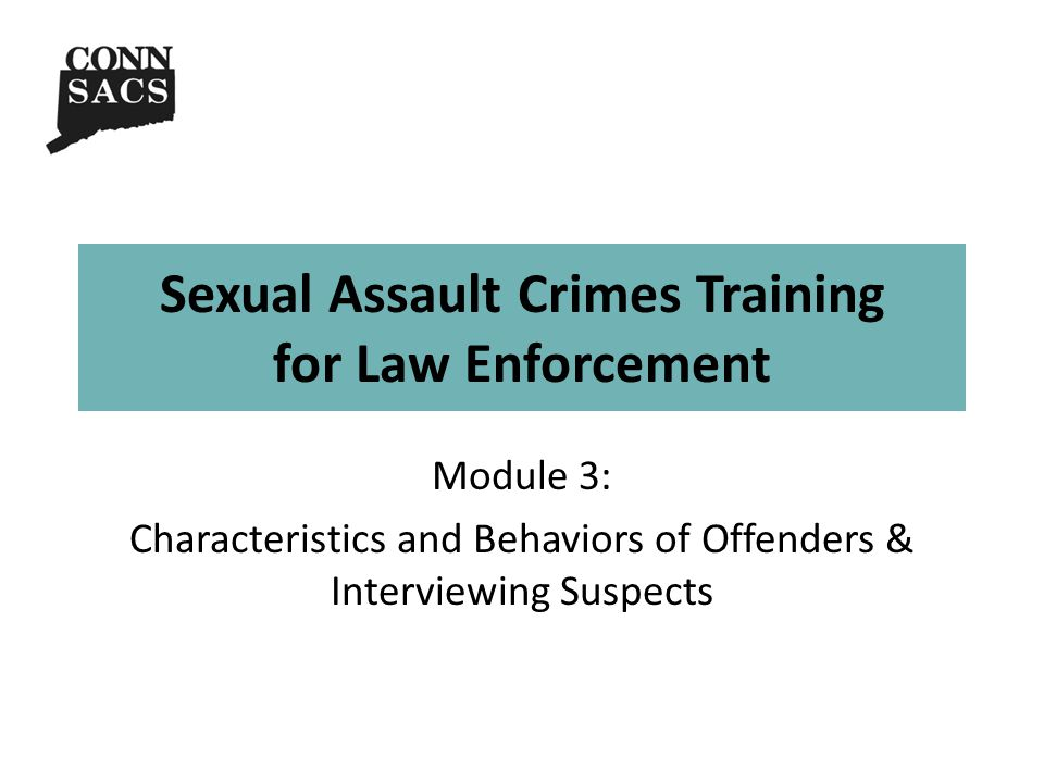 Sexual Assault Crimes Training for Law Enforcement Module 3: Characteristics and Behaviors of Offenders & Interviewing Suspects