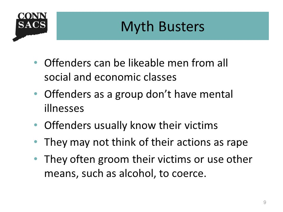 Myth Busters Offenders can be likeable men from all social and economic classes Offenders as a group don't have mental illnesses Offenders usually know their victims They may not think of their actions as rape They often groom their victims or use other means, such as alcohol, to coerce.